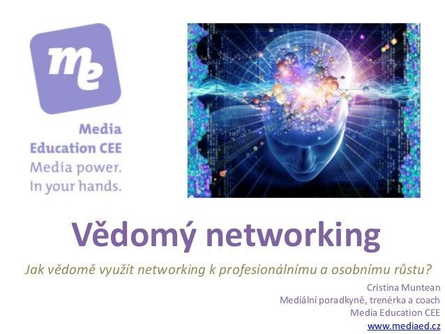 Vědomý networking Cristina Muntean Mediální poradkyně, trenérka a coach Media Education CEE www.mediaed.cz Jak vědomě využ...