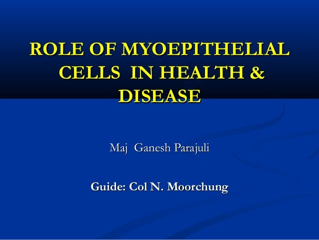 ROLE OF MYOEPITHELIAL  CELLS IN HEALTH &       DISEASE       Maj Ganesh Parajuli    Guide: Col N. Moorchung
