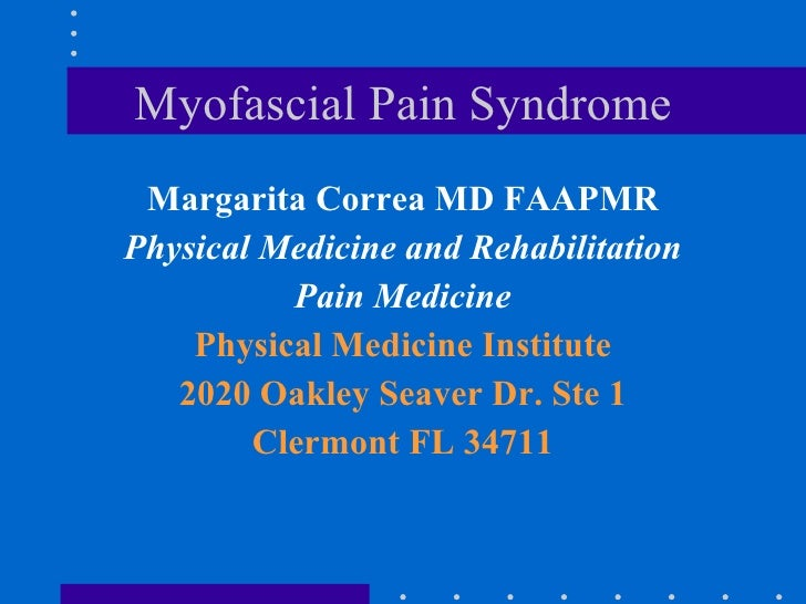 Myofascial Pain Syndrome <ul><li>Margarita Correa MD FAAPMR </li></ul><ul><li>Physical Medicine and Rehabilitation </li></...