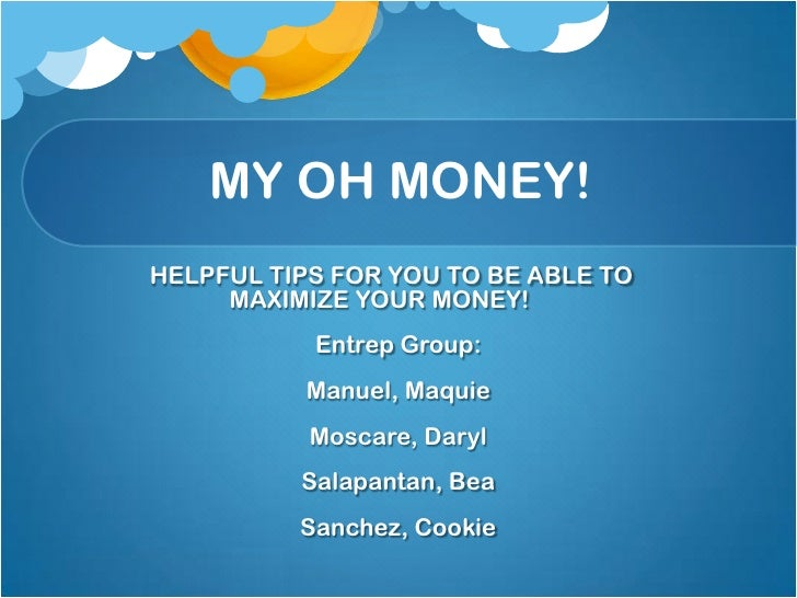 MY OH MONEY!<br />	HELPFUL TIPS FOR YOU TO BE ABLE TO 			MAXIMIZE YOUR MONEY!<br />Entrep Group:<br />Manuel, M...