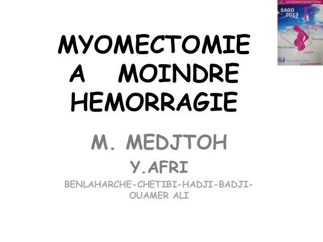MYOMECTOMIE A MOINDRE HEMORRAGIE M. MEDJTOH Y.AFRI BENLAHARCHE-CHETIBI-HADJI-BADJIOUAMER ALI