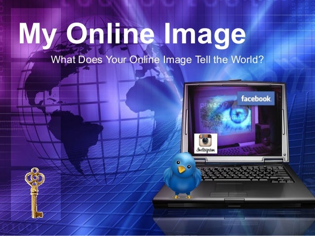 My Online Image What Does Your Online Image Tell the World?