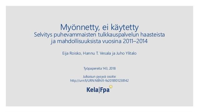 Myönnetty, ei käytetty Selvitys puhevammaisten tulkkauspalvelun haasteista ja mahdollisuuksista vuosina 2011–2014 Eija Roi...