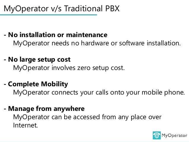 MyOperator v/s Traditional PBX - No installation or maintenance MyOperator needs no hardware or software installation. - N...