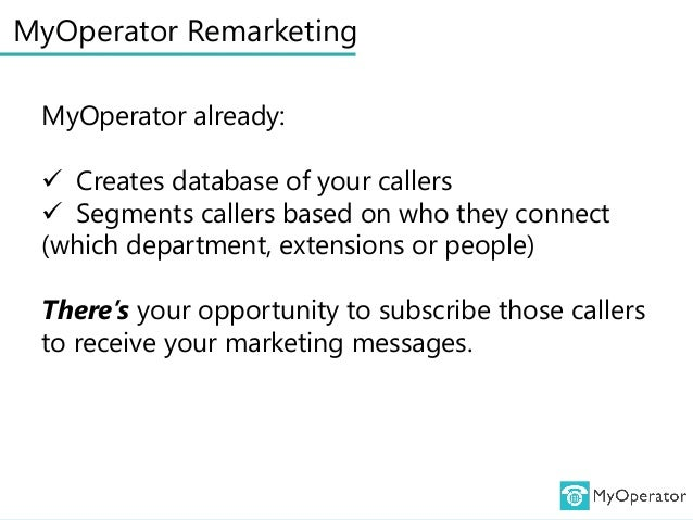MyOperator Remarketing MyOperator already:  Creates database of your callers  Segments callers based on who they connect...