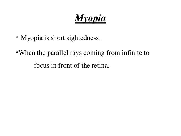Myopia • Myopia is short sightedness. •When the parallel rays coming from infinite to focus in front of the retina.