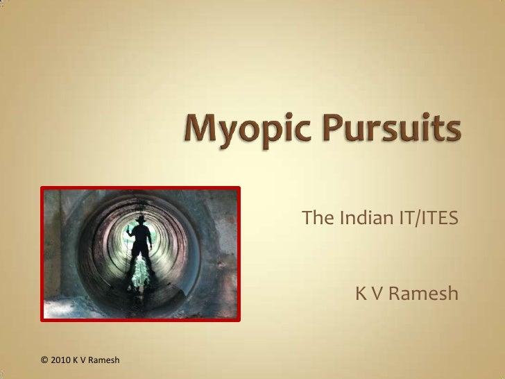 Myopic Pursuits<br />The Indian IT/ITES<br />K V Ramesh<br />© 2010 K V Ramesh<br />