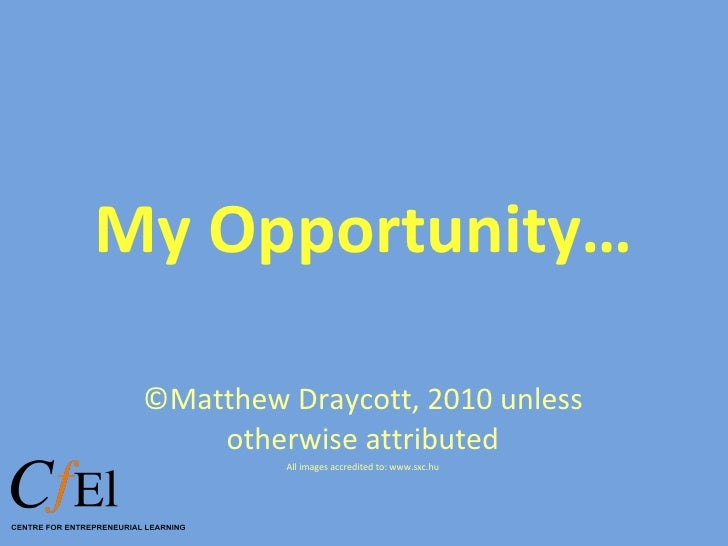 My Opportunity… ©Matthew Draycott, 2010 unless otherwise attributed All images accredited to: www.sxc.hu