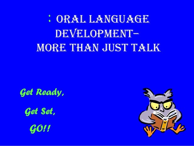 : Oral language DevelOpment– mOre than Just talk Get Ready, Get Set, GO!!
