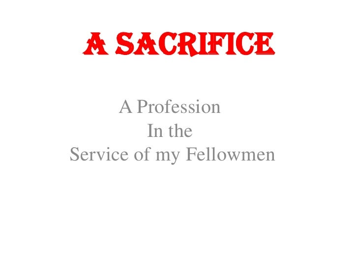 A Sacrifice<br />A Profession In theService of my Fellowmen<br />