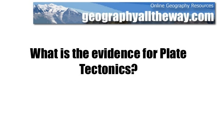 What is the evidence for Plate          Tectonics?