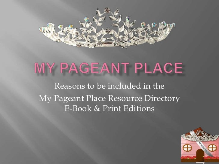 My Pageant Place<br />Reasons to be included in the <br />My Pageant Place Resource Directory E-Book & Print Editions<br />