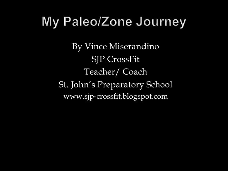 My Paleo/Zone Journey<br />By Vince Miserandino<br />SJP CrossFit<br />Teacher/ Coach<br />St. John's Preparatory School<b...