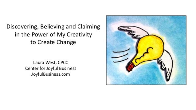 Discovering, Believing and Claiming in the Power of My Creativity to Create Change Laura West, CPCC Center for Joyful Busi...