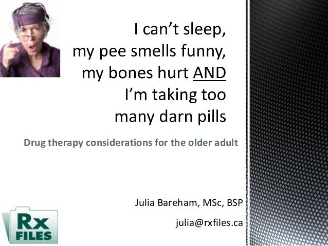 Drug therapy considerations for the older adult Julia Bareham, MSc, BSP julia@rxfiles.ca