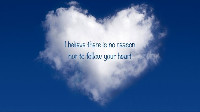 I believe there is no reason not to follow your heart