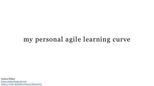 my personal agile learning curve Łukasz Stilger lukasz.stilger@gmail.com https://www.linkedin.com/in/lukaszow/