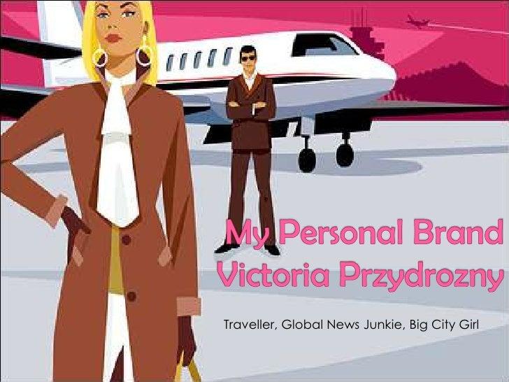 My Personal BrandVictoria Przydrozny<br />Traveller, Global News Junkie, Big City Girl<br />