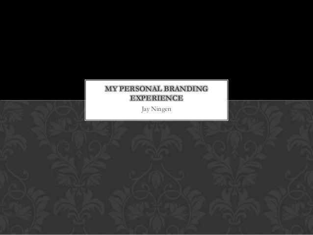 MY PERSONAL BRANDING EXPERIENCE Jay Ningen