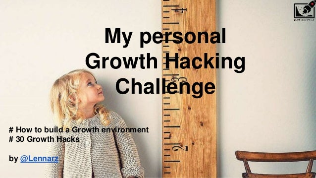 My personal Growth Hacking Challenge # How to build a Growth environment # 30 Growth Hacks by @Lennarz
