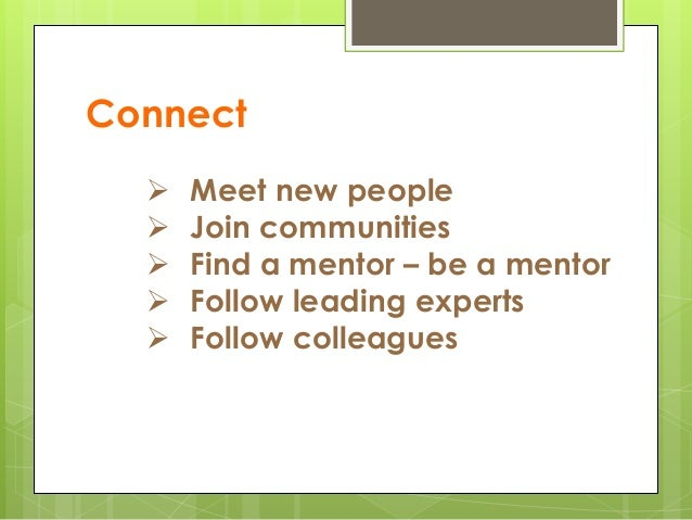 Connect  Meet new people  Join communities  Find a mentor – be a mentor  Follow leading experts  Follow colleagues