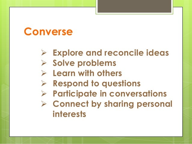 Converse  Explore and reconcile ideas  Solve problems  Learn with others  Respond to questions  Participate in conver...