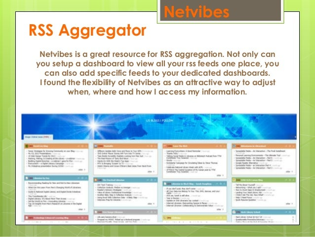 Netvibes RSS Aggregator Netvibes is a great resource for RSS aggregation. Not only can you setup a dashboard to view all y...