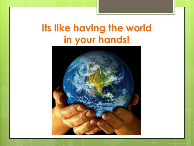 Its like having the world in your hands!