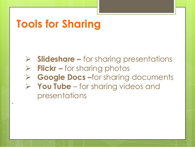 Tools for Sharing  Slideshare – for sharing presentations  Flickr – for sharing photos  Google Docs –for sharing docume...