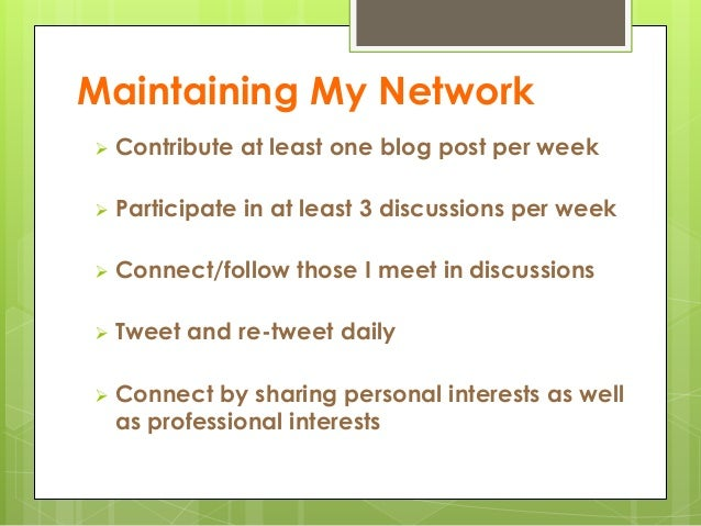 Maintaining My Network  Contribute at least one blog post per week  Participate in at least 3 discussions per week  Con...