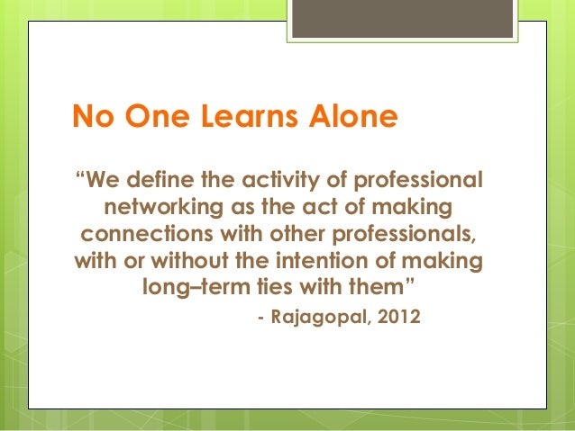 """No One Learns Alone """"We define the activity of professional networking as the act of making connections with other profess..."""