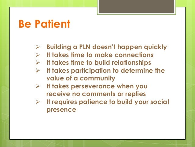 Be Patient  Building a PLN doesn't happen quickly  It takes time to make connections  It takes time to build relationsh...