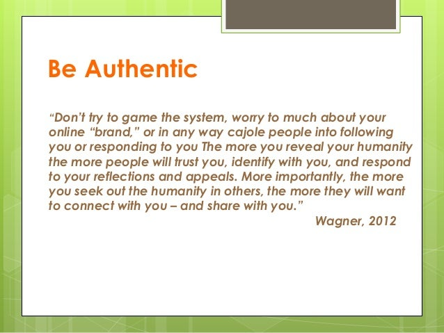 """Be Authentic """"Don't try to game the system, worry to much about your online """"brand,"""" or in any way cajole people into foll..."""