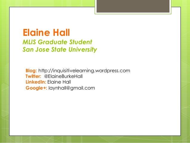 Elaine Hall MLIS Graduate Student San Jose State University Blog: http://inquisitivelearning.wordpress.com Twitter: @Elain...