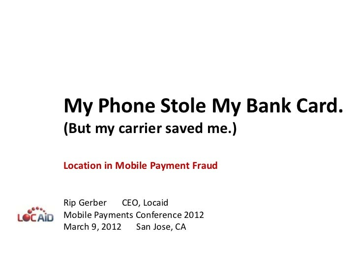 My Phone Stole My Bank Card.(But my carrier saved me.)Location in Mobile Payment FraudRip Gerber CEO, LocaidMobile Payment...