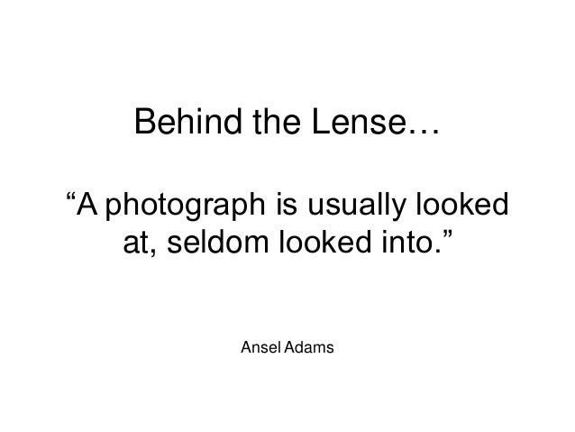 """Behind the Lense… """"A photograph is usually looked at, seldom looked into."""" Ansel Adams"""