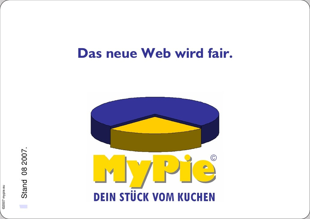 ©2007 mypie.eu     1 Stand          08 2007.                                Das neue Web wird fair.