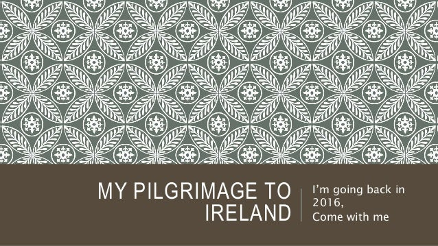MY PILGRIMAGE TO IRELAND I'm going back in 2016, Come with me