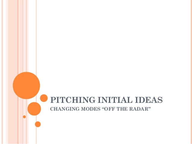 "PITCHING INITIAL IDEAS CHANGING MODES ""OFF THE RADAR"""