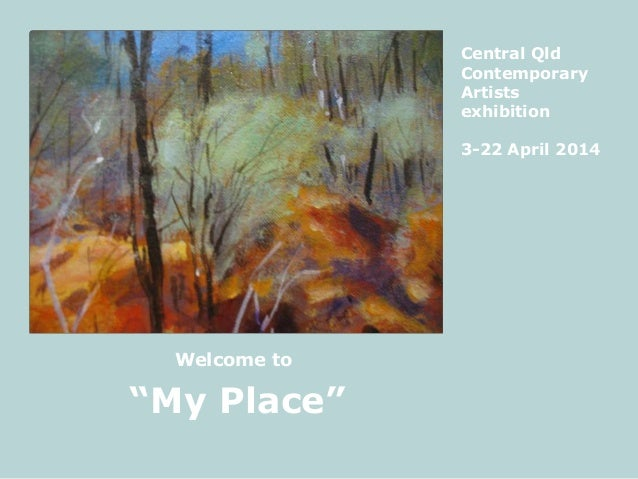 """""""My Place"""" Central Qld Contemporary Artists exhibition 3-22 April 2014 Welcome to"""