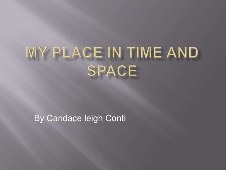 My Place in time and space<br />By Candace leigh Conti<br />