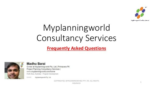 Myplanningworld Consultancy Services Frequently Asked Questions COPYRIGHT(C) MYPLANNINGWORLD PTY. LTD. ALL RIGHTS RESERVED...