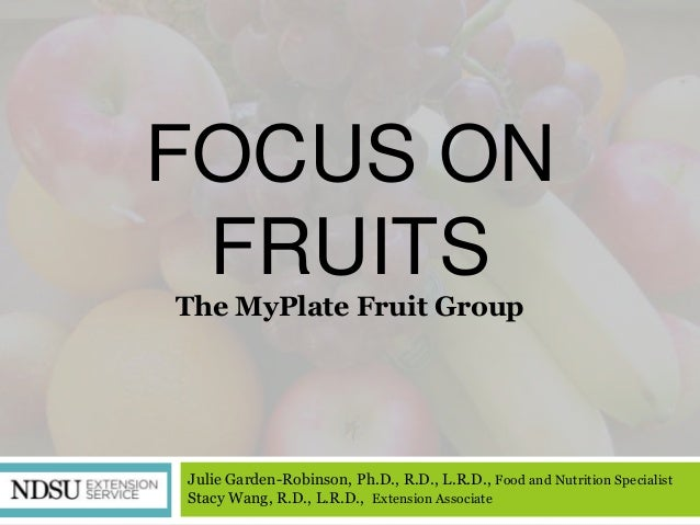 FOCUS ON FRUITSThe MyPlate Fruit GroupJulie Garden-Robinson, Ph.D., R.D., L.R.D., Food and Nutrition SpecialistStacy Wang,...