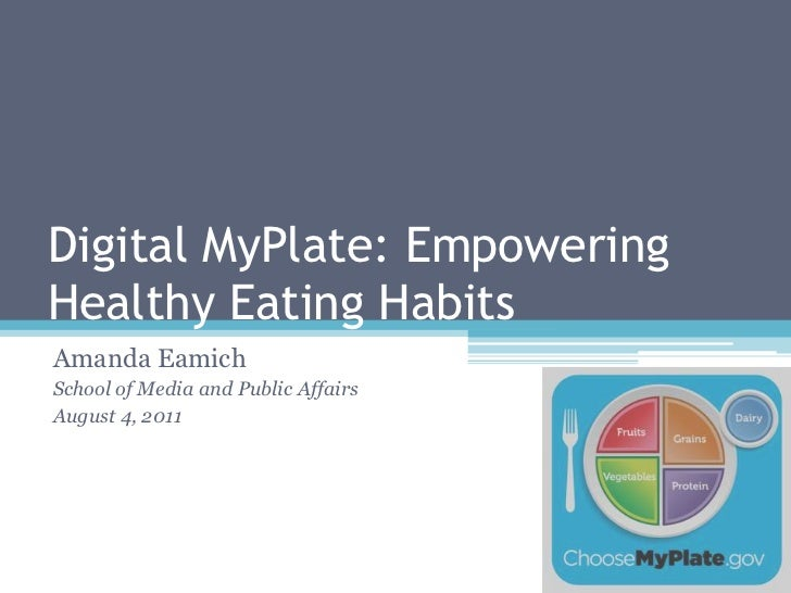 Digital MyPlate: Empowering Healthy Eating Habits<br />Amanda Eamich<br />School of Media and Public Affairs<br />August 4...