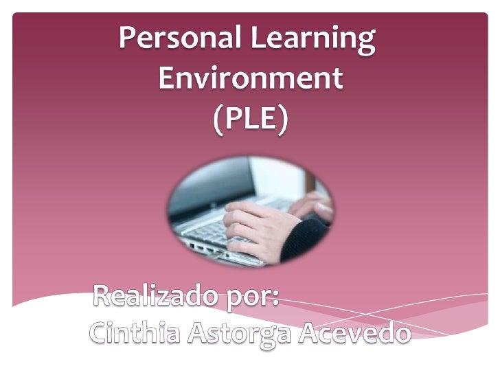 Personal Learning<br />Environment<br />(PLE)<br />Realizado por:<br />Cinthia Astorga Acevedo<br />
