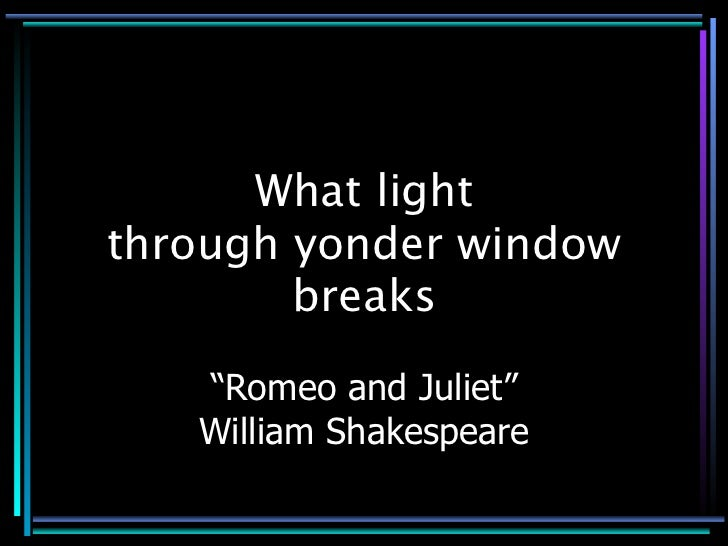 "What light through yonder window         breaks     ""Romeo and Juliet""    William Shakespeare"