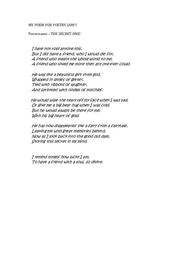MY POEM FOR POETRY JAM!!! Poem name – THE SECRET ONE! I have not told anyone this, But I did have a friend, who I would di...