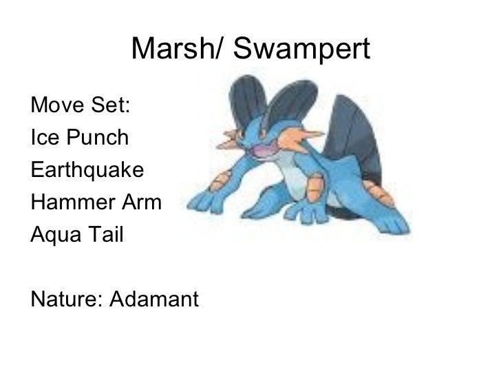 Marsh/ Swampert <ul><li>Move Set: </li></ul><ul><li>Ice Punch </li></ul><ul><li>Earthquake </li></ul><ul><li>Hammer Arm </...