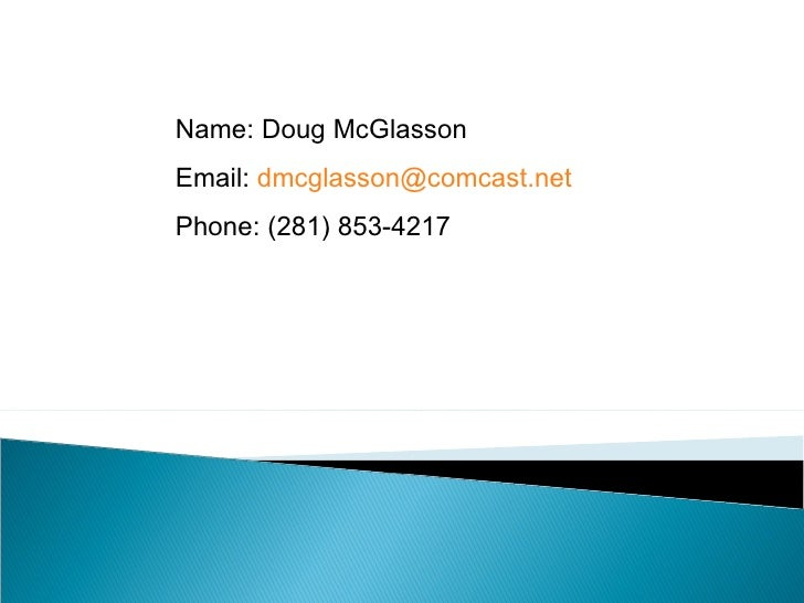 Name: Doug McGlasson Email:  [email_address] Phone: (281) 853-4217