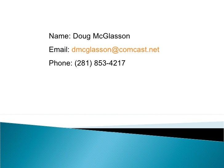 Name: Doug McGlasson Email:  [email_address] Phone: (281) 853-4217